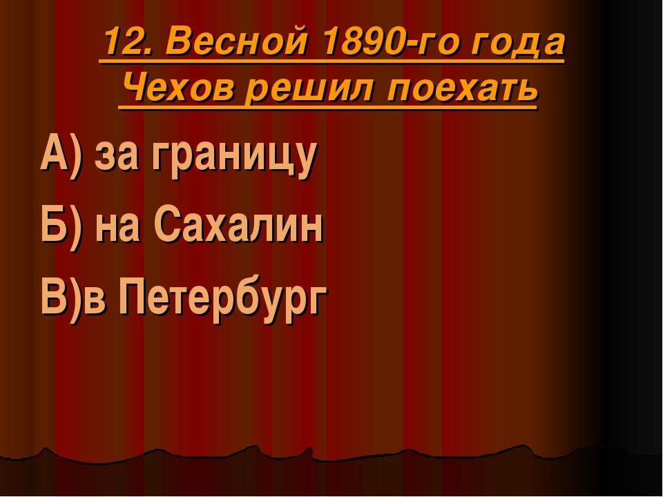 12. Весной 1890-го года Чехов решил поехать А) за границу Б) на Сахалин В)в П...