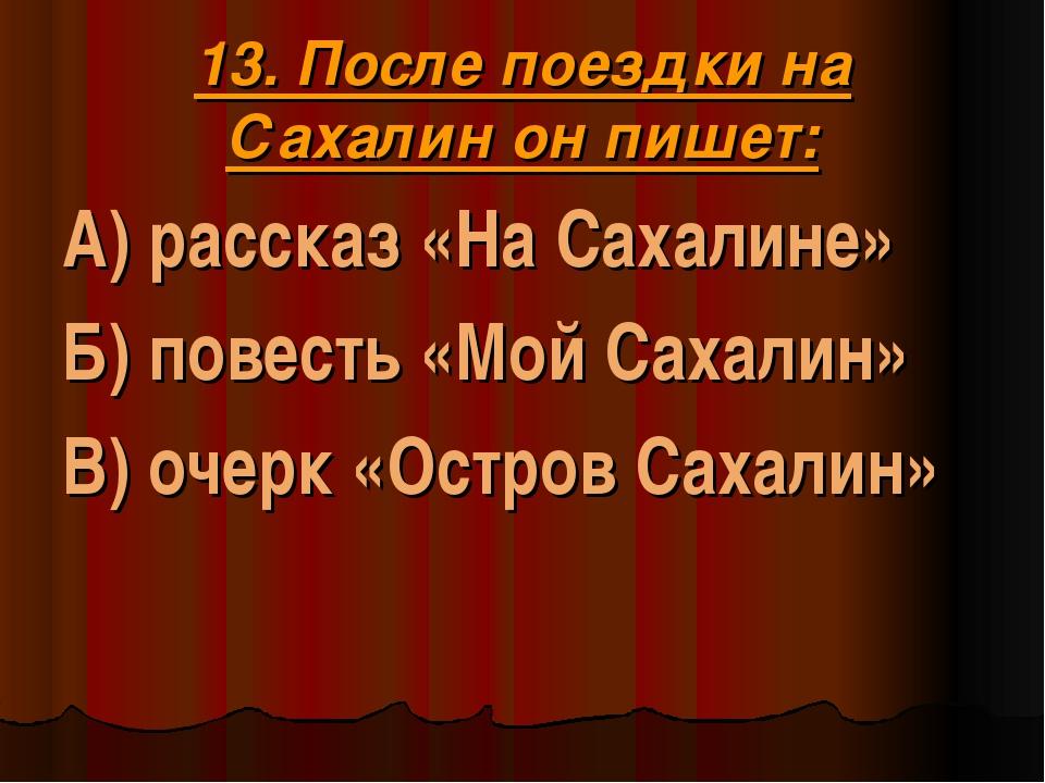 13. После поездки на Сахалин он пишет: А) рассказ «На Сахалине» Б) повесть «М...