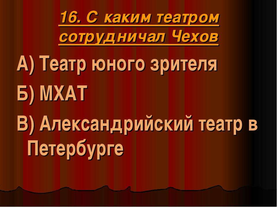 16. С каким театром сотрудничал Чехов А) Театр юного зрителя Б) МХАТ В) Алекс...