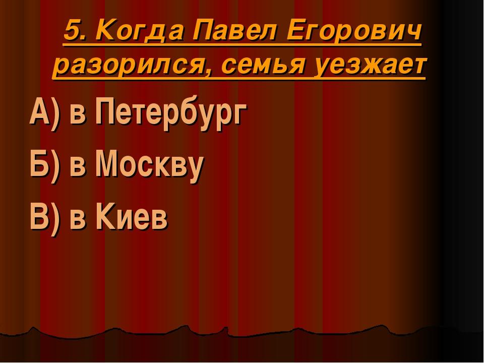 5. Когда Павел Егорович разорился, семья уезжает А) в Петербург Б) в Москву В...