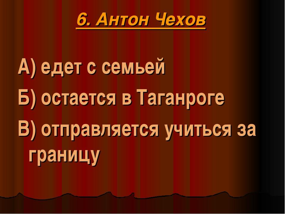 6. Антон Чехов А) едет с семьей Б) остается в Таганроге В) отправляется учит...