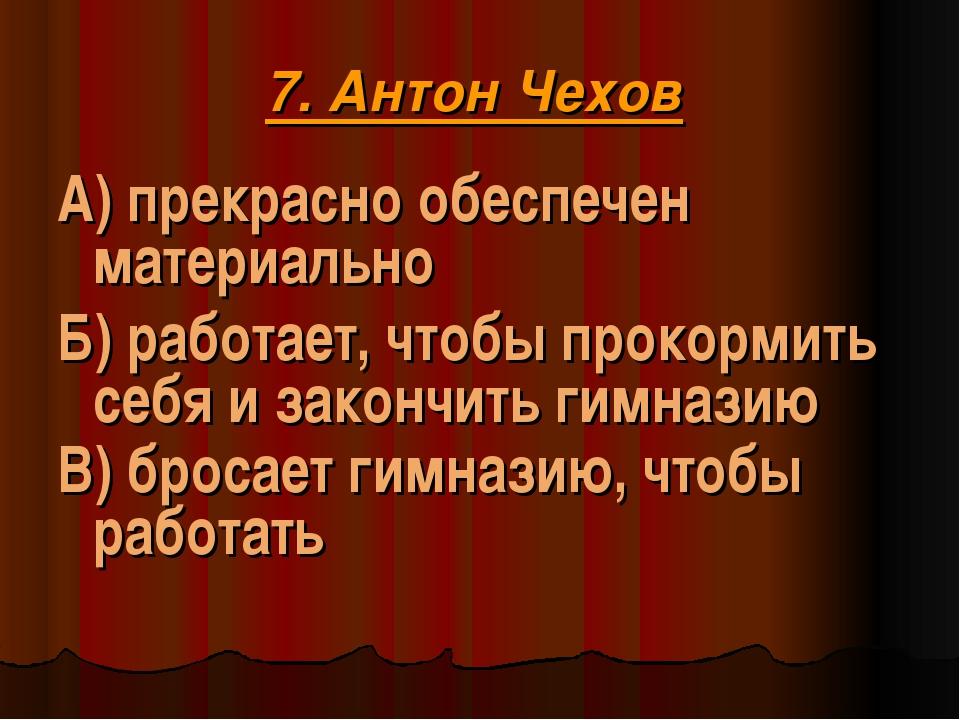 7. Антон Чехов А) прекрасно обеспечен материально Б) работает, чтобы прокорми...