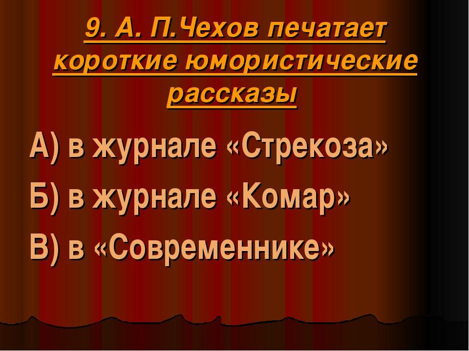 9. А. П.Чехов печатает короткие юмористические рассказы А) в журнале «Стреко...