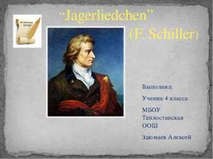 """""""Jagerliedchen"""" (F. Schiller) Выполнил: Ученик 4 класса МБОУ Теплостанская ОО"""