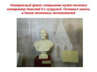 Интересный факт: открытие музея посетил император Николай II c супругой. Оста