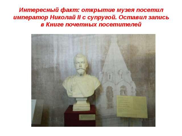 Интересный факт: открытие музея посетил император Николай II c супругой. Оста...