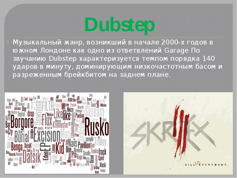 Dubstep Музыкальный жанр, возникший в начале 2000-х годов в южном Лондоне как...
