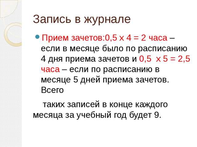 Запись в журнале Прием зачетов:0,5 x 4 = 2 часа – если в месяце было по распи...