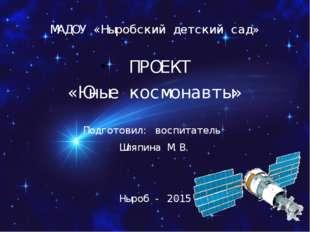 МАДОУ «Ныробский детский сад» ПРОЕКТ «Юные космонавты» Подготовил: воспитател
