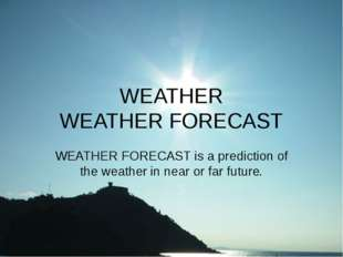 WEATHER WEATHER FORECAST WEATHER FORECAST is a prediction of the weather in n