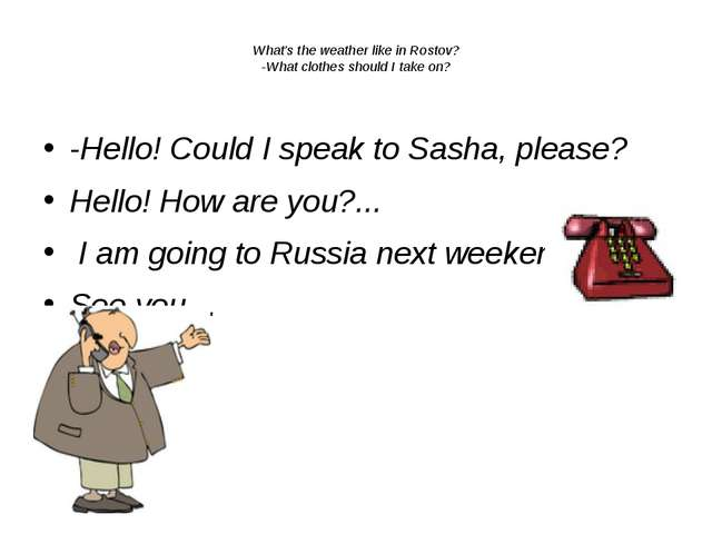 What's the weather like in Rostov? -What clothes should I take on?  -Hello!...