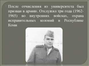 После отчисления из университета был призван в армию. Отслужил три года (1962