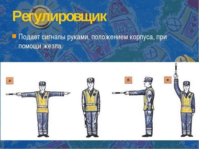 Регулировщик Подает сигналы руками, положением корпуса, при помощи жезла.