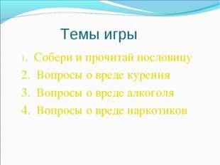 Темы игры 1. Собери и прочитай пословицу 2. Вопросы о вреде курения 3. Вопрос