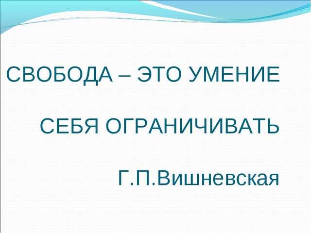 СВОБОДА – ЭТО УМЕНИЕ СЕБЯ ОГРАНИЧИВАТЬ Г.П.Вишневская