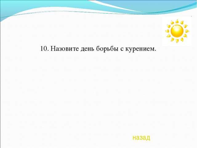 10. Назовите день борьбы с курением. назад