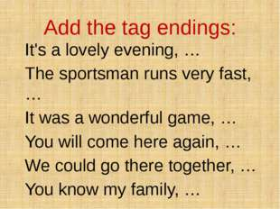 Add the tag endings: It's a lovely evening, … The sportsman runs very fast, …