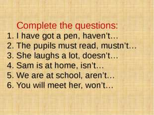 Complete the questions: 1. I have got a pen, haven't… 2. The pupils must rea