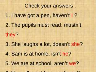 Check your answers : 1. I have got a pen, haven't I ? 2. The pupils must rea