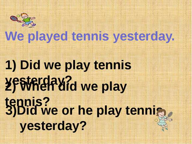 We played tennis yesterday. 1) Did we play tennis yesterday? 2) When did we...