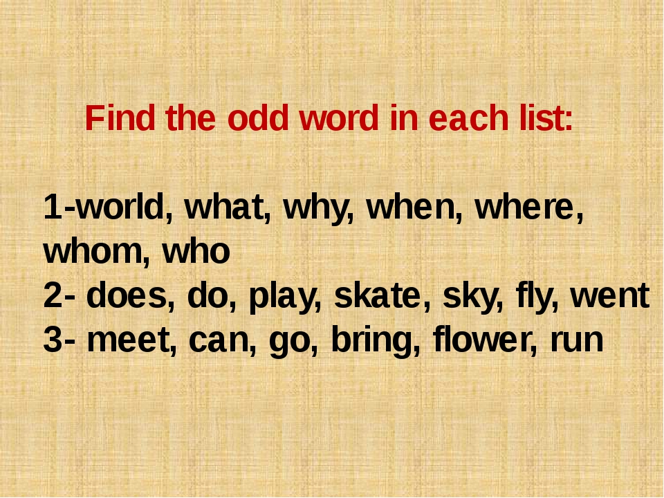 Find the odd word in each list: 1-world, what, why, when, where, whom, who 2...