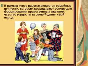 В рамках курса рассматриваются семейные ценности, которые закладывают основу