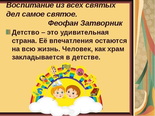 Воспитание из всех святых дел самое святое.  Феофан Затворник Детство – это...