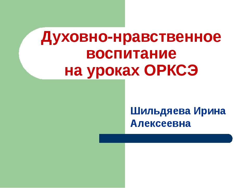 Духовно-нравственное воспитание на уроках ОРКСЭ Шильдяева Ирина Алексеевна