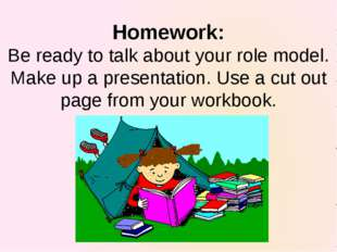 Homework: Be ready to talk about your role model. Make up a presentation. Use