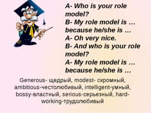 A- Who is your role model? B- My role model is … because he/she is … A- Oh ve