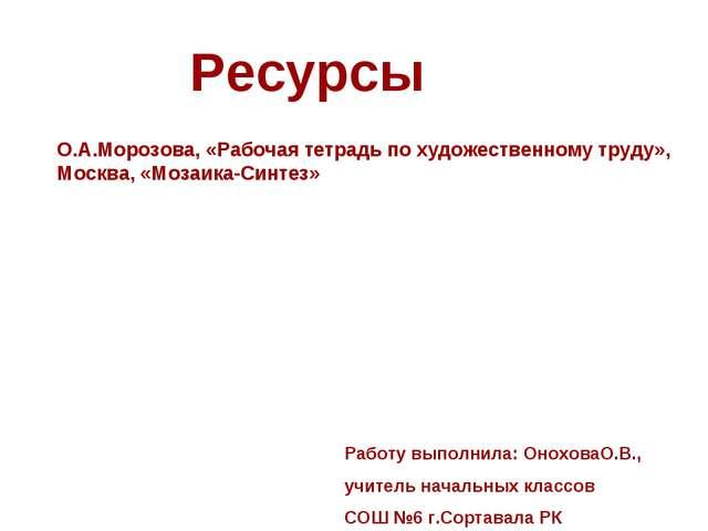 Ресурсы Работу выполнила: ОноховаО.В., учитель начальных классов СОШ №6 г.Сор...