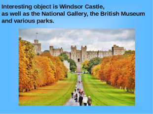 Interesting object is Windsor Castle, as well as the National Gallery, the Br