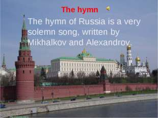 The hymn The hymn of Russia is a very solemn song, written by Mikhalkov and A