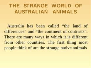 "THE STRANGE WORLD OF AUSTRALIAN ANIMALS Australia has been called ""the land o"