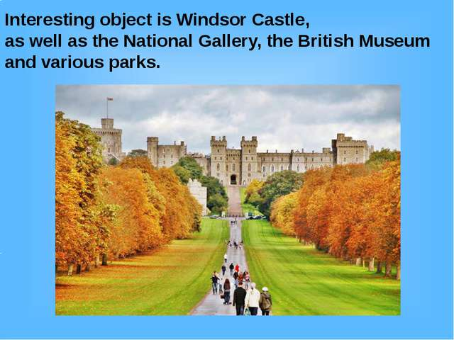 Interesting object is Windsor Castle, as well as the National Gallery, the Br...