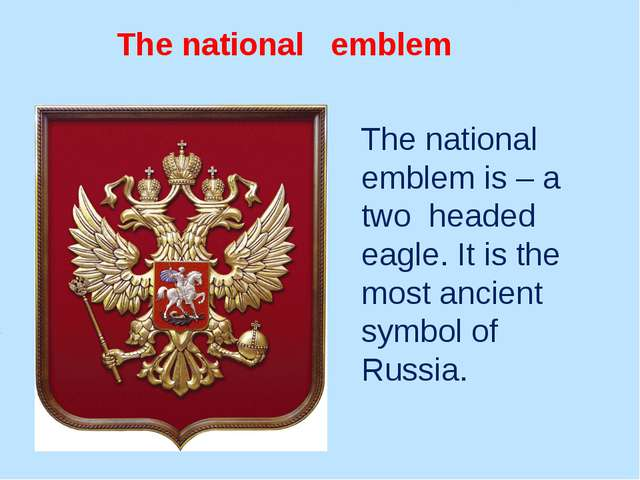 The national emblem The national emblem is – a two headed eagle. It is the mo...