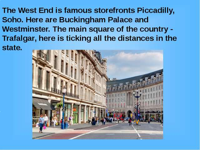 The West End is famous storefronts Piccadilly, Soho. Here are Buckingham Pala...