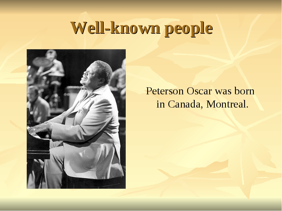 Well-known people Peterson Oscar was born in Canada, Montreal.