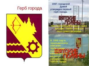 Герб города 1987- городской Думой утвержден первый герб города. Первоначальн