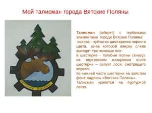 Мой талисман города Вятские Поляны Талисман (оберег) с гербовыми элементами г