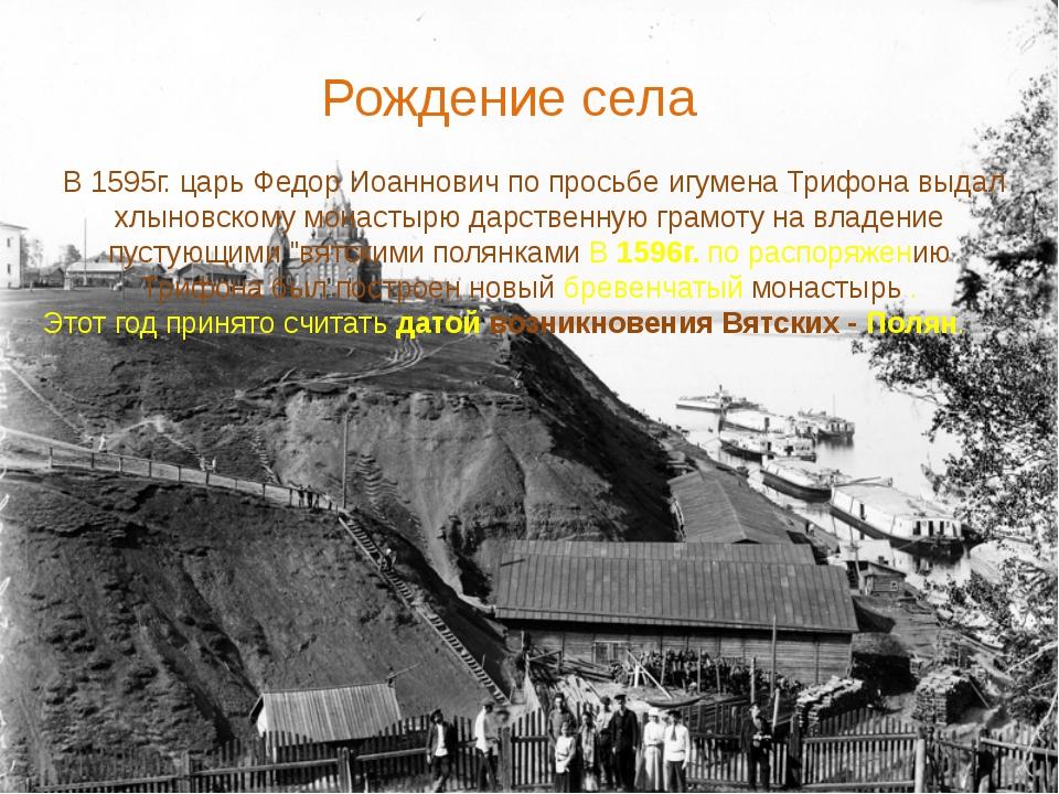 В 1595г. царь Федор Иоаннович по просьбе игумена Трифона выдал хлыновскому м...
