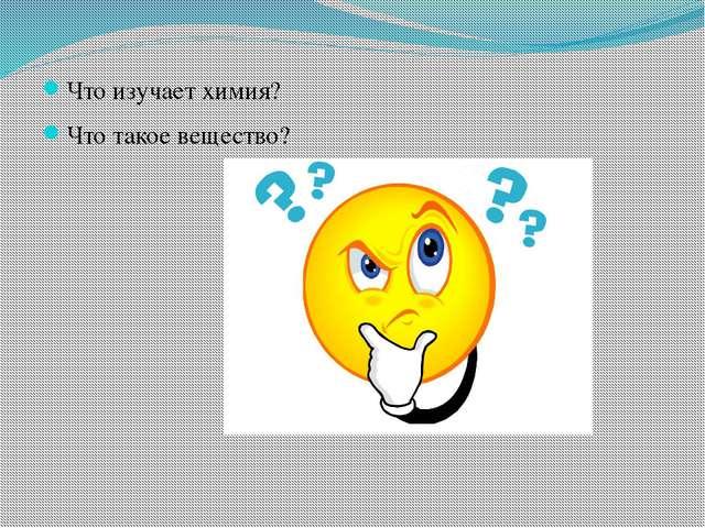 Что изучает химия? Что такое вещество?