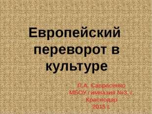 Европейский переворот в культуре Л.А. Саврасенко МБОУ гимназия №3, г. Красно
