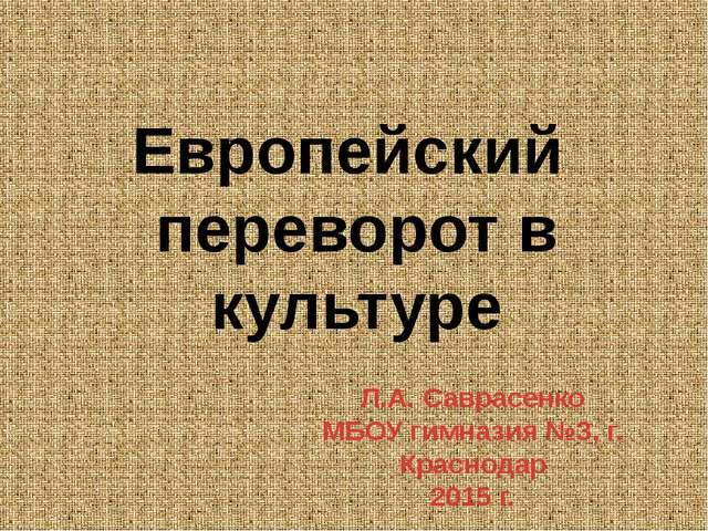 Европейский переворот в культуре Л.А. Саврасенко МБОУ гимназия №3, г. Красно...