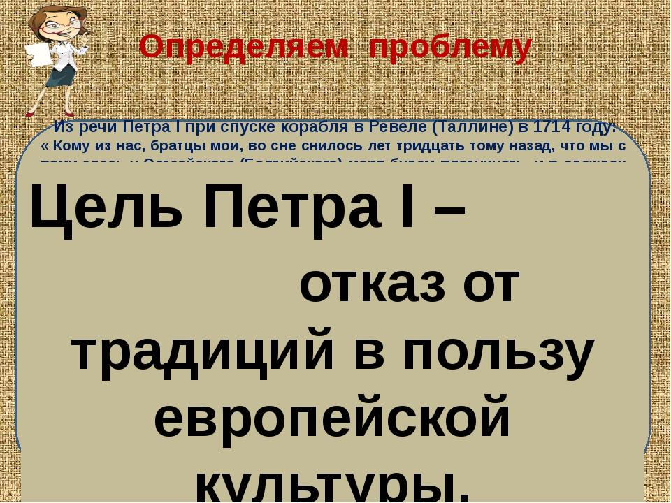 Определяем проблему Из речи Петра I при спуске корабля в Ревеле (Таллине) в 1...