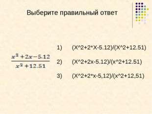 Выберите правильный ответ (X^2+2*X-5.12)/(X^2+12.51) (X^2+2x-5.12)/(x^2+12.51