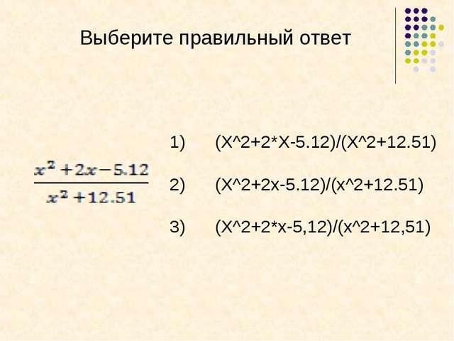 Выберите правильный ответ (X^2+2*X-5.12)/(X^2+12.51) (X^2+2x-5.12)/(x^2+12.51...