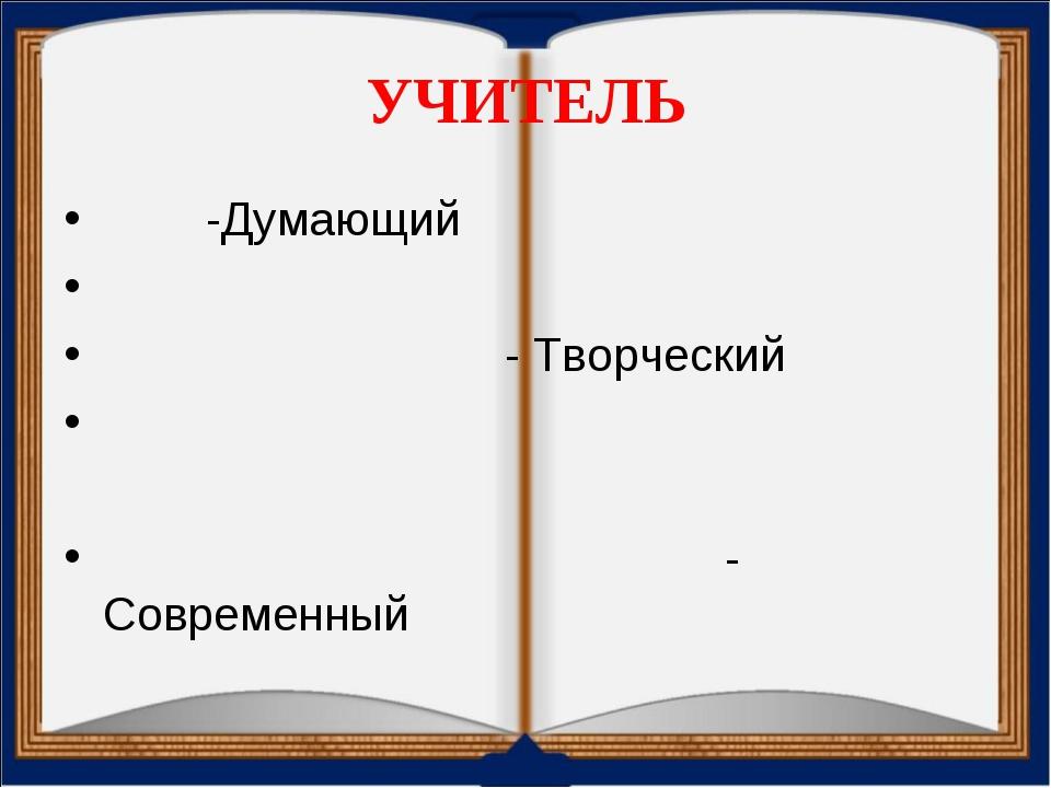 УЧИТЕЛЬ -Думающий - Творческий - Современный