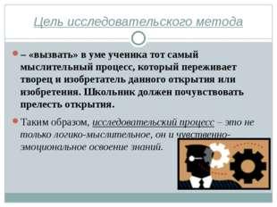 Цель исследовательского метода – «вызвать» в уме ученика тот самый мыслительн