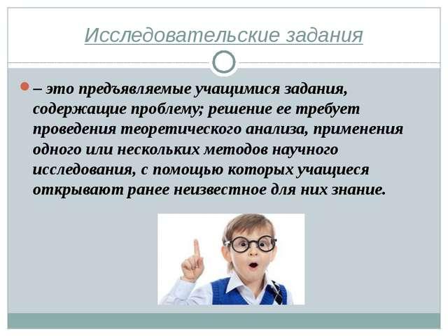 Исследовательские задания – это предъявляемые учащимися задания, содержащие п...